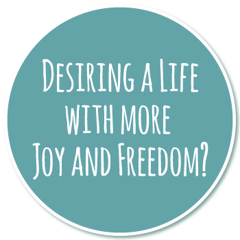 Desiring a Life with more Joy and Freedom?
