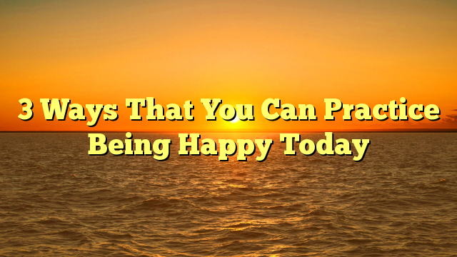 3 Ways That You Can Practice Being Happy Today